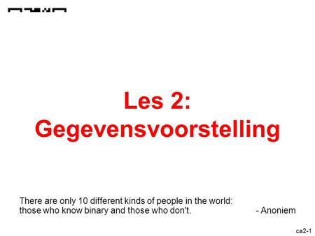 ca2-1 Les 2: Gegevensvoorstelling There are only 10 different kinds of people in the world: those who know binary and those who don't. - Anoniem.