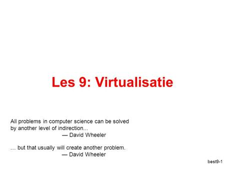 Best9-1 Les 9: Virtualisatie All problems in computer science can be solved by another level of indirection... — David Wheeler … but that usually will.