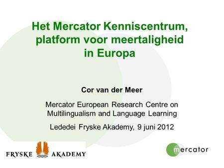 Het Mercator Kenniscentrum, platform voor meertaligheid in Europa Cor van der Meer Mercator European Research Centre on Multilingualism and Language Learning.