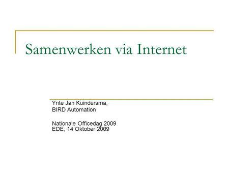 Samenwerken via Internet Ynte Jan Kuindersma, BIRD Automation Nationale Officedag 2009 EDE, 14 Oktober 2009.