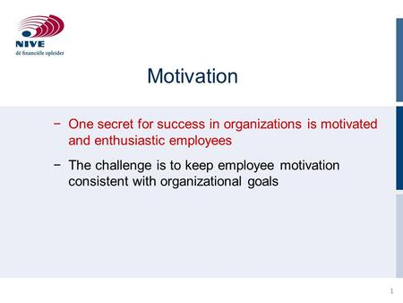 1 Motivation −One secret for success in organizations is motivated and enthusiastic employees −The challenge is to keep employee motivation consistent.