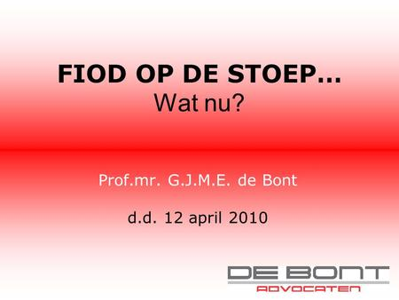 FIOD OP DE STOEP… Wat nu? Prof.mr. G.J.M.E. de Bont d.d. 12 april 2010.