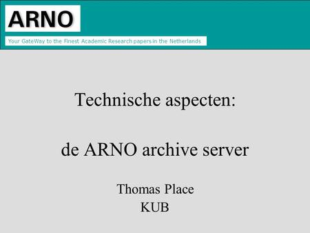 Your GateWay to the Finest Academic Research papers in the Netherlands Technische aspecten: de ARNO archive server Thomas Place KUB.