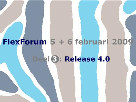 FlexForum 5 + 6 februari 2009 Copyright © FlexService 2009 FlexForum 200931 Deel : Release 4.03 FlexForum 5 + 6 februari 2009.