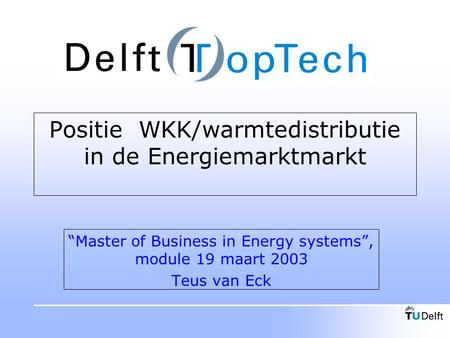"Positie WKK/warmtedistributie in de Energiemarktmarkt ""Master of Business in Energy systems"", module 19 maart 2003 Teus van Eck."