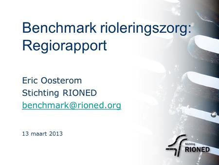 Benchmark rioleringszorg: Regiorapport Eric Oosterom Stichting RIONED 13 maart 2013.