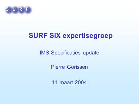 SURF SiX expertisegroep IMS Specificaties update Pierre Gorissen 11 maart 2004.