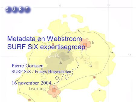 Metadata en Webstroom SURF SiX expertisegroep Pierre Gorissen SURF SiX / Fontys Hogescholen 16 november 2004.