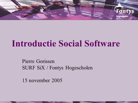 Introductie Social Software Pierre Gorissen SURF SiX / Fontys Hogescholen 15 november 2005.
