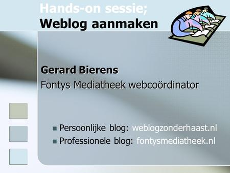 Hands-on sessie; Weblog aanmaken Gerard Bierens Fontys Mediatheek webcoördinator Persoonlijke blog: weblogzonderhaast.nl Professionele blog: fontysmediatheek.nl.