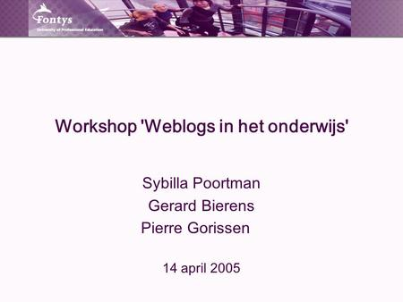 Workshop 'Weblogs in het onderwijs' Sybilla Poortman Gerard Bierens Pierre Gorissen 14 april 2005.