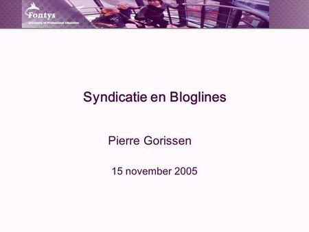 Syndicatie en Bloglines Pierre Gorissen 15 november 2005.