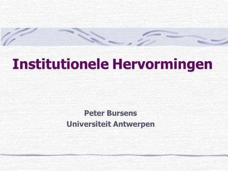 Institutionele Hervormingen Peter Bursens Universiteit Antwerpen.
