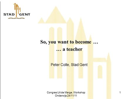 Congres Uit de Marge, Workshop Onderwijs 24/11/11 1 So, you want to become … … a teacher Peter Colle, Stad Gent.