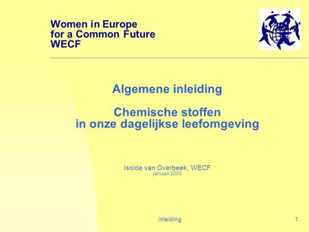 Inleiding1 Algemene inleiding Chemische stoffen in onze dagelijkse leefomgeving Isolde van Overbeek, WECF januari 2005 Women in Europe for a Common Future.