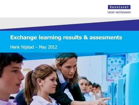 Exchange learning results & assesments Henk Nijstad – May 2012.