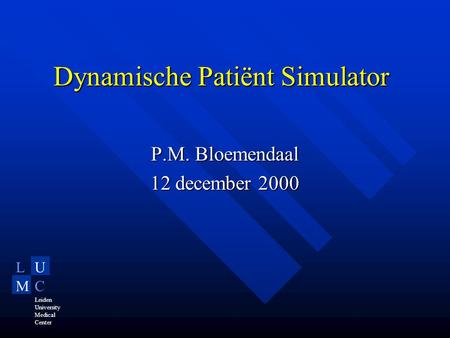 LU MC Leiden University Medical Center Dynamische Patiënt Simulator P.M. Bloemendaal 12 december 2000.