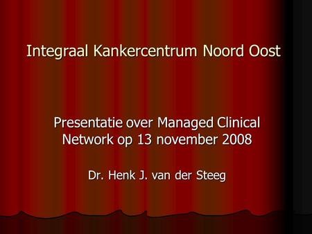 Integraal Kankercentrum Noord Oost Presentatie over Managed Clinical Network op 13 november 2008 Dr. Henk J. van der Steeg.