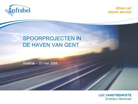 When rail means service > SPOORPROJECTEN IN DE HAVEN VAN GENT SeaRail – 23 mei 2008 LUC VANSTEENKISTE Directeur-Generaal.