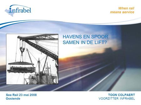 When rail means service > HAVENS EN SPOOR SAMEN IN DE LIFT? Sea Rail 23 mei 2008 TOON COLPAERT Oostende VOORZITTER INFRABEL.