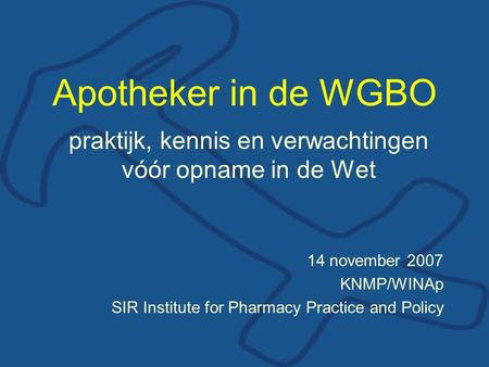 Apotheker in de WGBO praktijk, kennis en verwachtingen vóór opname in de Wet 14 november 2007 KNMP/WINAp SIR Institute for Pharmacy Practice and Policy.