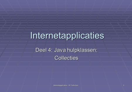 Internetapplicaties - IV Collecties 1 Internetapplicaties Deel 4: Java hulpklassen: Collecties.
