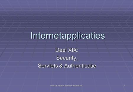 Deel XIX Security, Servlets & authenticatie 1 Internetapplicaties Deel XIX: Security, Servlets & Authenticatie.