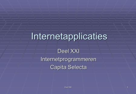 Deel XXI 1 Internetapplicaties Internetprogrammeren Capita Selecta.