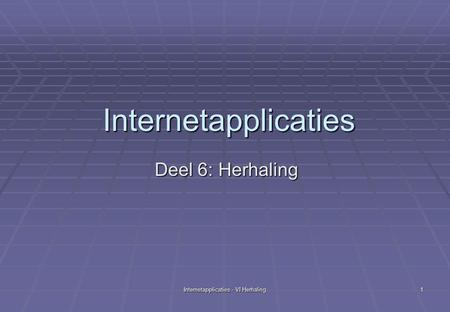 Internetapplicaties - VI Herhaling 1 Internetapplicaties Deel 6: Herhaling.