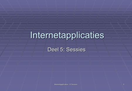 Internetapplicaties - V Sessies 1 Internetapplicaties Deel 5: Sessies.