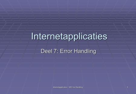 Internetapplicaties - VII Error Handling 1 Internetapplicaties Deel 7: Error Handling.