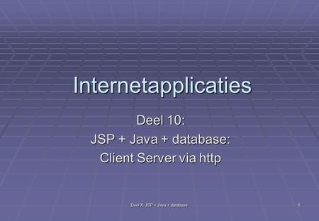 Deel X: JSP + Java + database 1 Internetapplicaties Deel 10: JSP + Java + database: Client Server via http.