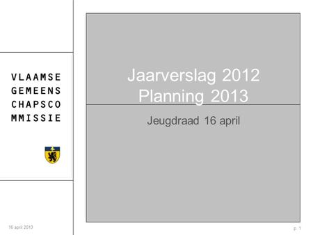 P. 1 16 april 2013 Jaarverslag 2012 Planning 2013 Jeugdraad 16 april.