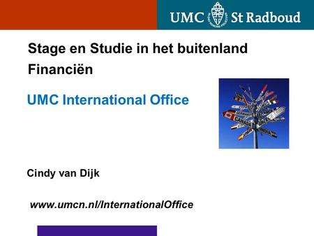 Stage en Studie in het buitenland Financiën UMC International Office Cindy van Dijk www.umcn.nl/InternationalOffice.
