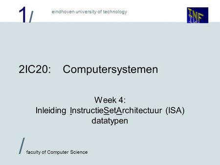 1/1/ eindhoven university of technology / faculty of Computer Science 2IC20:Computersystemen Week 4: Inleiding InstructieSetArchitectuur (ISA) datatypen.