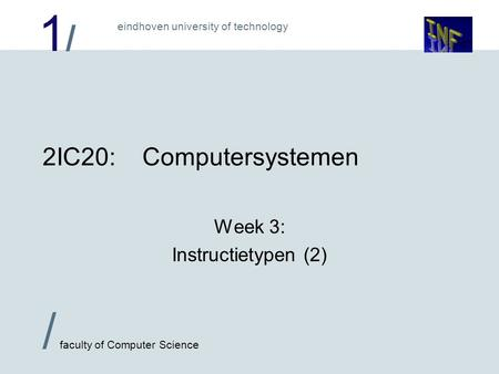 1/1/ eindhoven university of technology / faculty of Computer Science 2IC20:Computersystemen Week 3: Instructietypen (2)