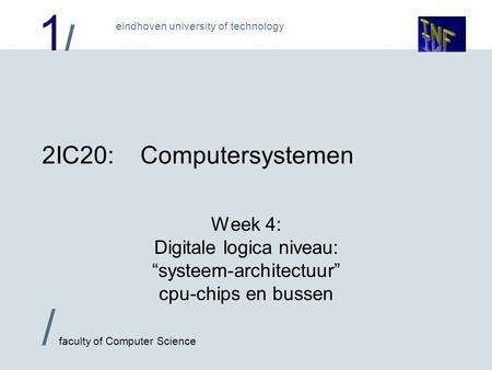 "1/1/ eindhoven university of technology / faculty of Computer Science 2IC20:Computersystemen Week 4: Digitale logica niveau: ""systeem-architectuur"" cpu-chips."