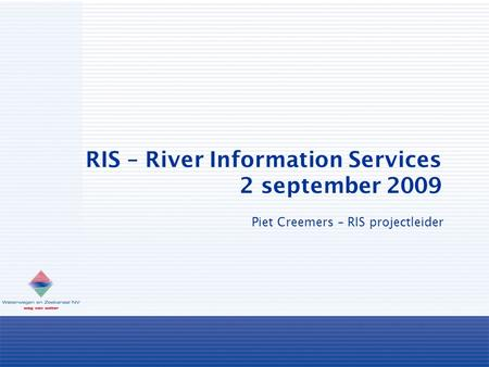 RIS – River Information Services 2 september 2009 Piet Creemers – RIS projectleider.