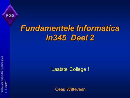 T U Delft Parallel and Distributed Systems group PGS Fundamentele Informatica in345 Deel 2 Laatste College ! Cees Witteveen.
