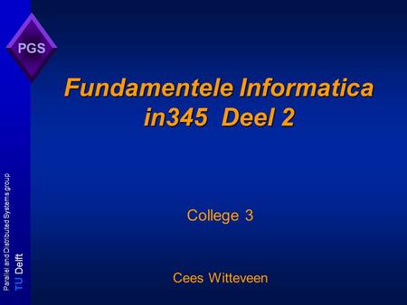 T U Delft Parallel and Distributed Systems group PGS Fundamentele Informatica in345 Deel 2 College 3 Cees Witteveen.