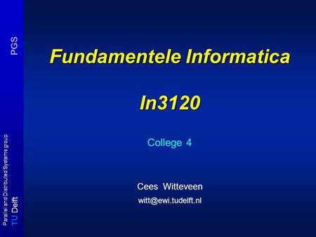 T U Delft Parallel and Distributed Systems group PGS Fundamentele Informatica In3120 College 4 Cees Witteveen