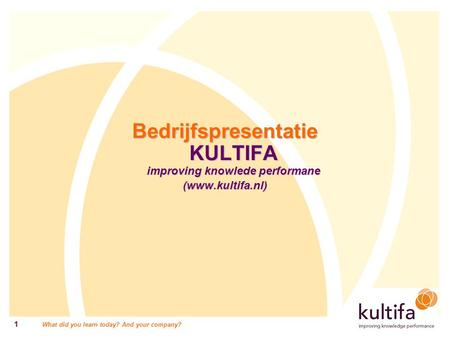 What did you learn today? And your company? 1 Bedrijfspresentatie KULTIFA improving knowlede performane (www.kultifa.nl)