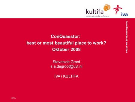 © IVA ConQuaestor: best or most beautiful place to work? Oktober 2008 Steven de Groot IVA / KULTIFA.
