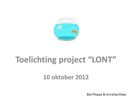 "Toelichting project ""LONT"" 10 oktober 2012 Bart Poppe & Annelies Maes."
