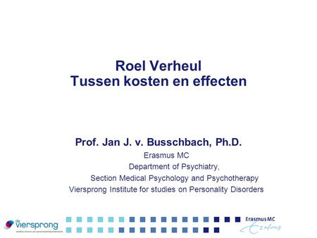 Roel Verheul Tussen kosten en effecten Prof. Jan J. v. Busschbach, Ph.D. Erasmus MC Department of Psychiatry, Section Medical Psychology and Psychotherapy.