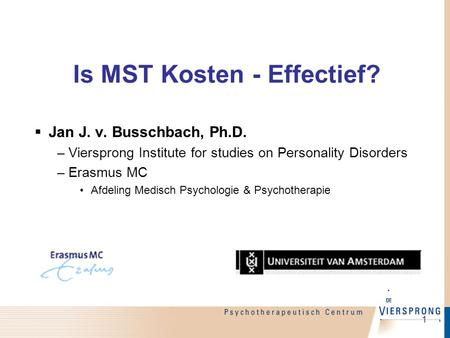 1 Is MST Kosten - Effectief?  Jan J. v. Busschbach, Ph.D. –Viersprong Institute for studies on Personality Disorders –Erasmus MC Afdeling Medisch Psychologie.