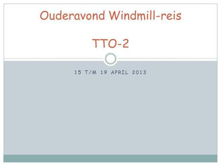 15 T/M 19 APRIL 2013 Ouderavond Windmill-reis TTO-2.
