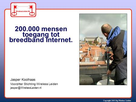 Copyright 2005 Stg Wireless Leiden Jasper Koolhaas Voorzitter Stichting Wireless Leiden 200.000 mensen toegang tot breedband Internet.