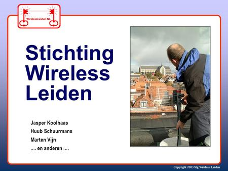 Copyright 2003 Stg Wireless Leiden Jasper Koolhaas Huub Schuurmans Marten Vijn.... en anderen.... Stichting Wireless Leiden.