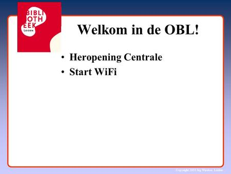 Copyright 2003 Stg Wireless Leiden Welkom in de OBL! Heropening Centrale Start WiFi.